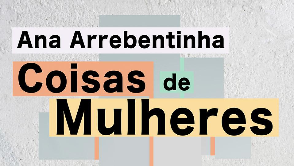 """Ana Arrebentinha: """"Coisas de Mulheres"""""""